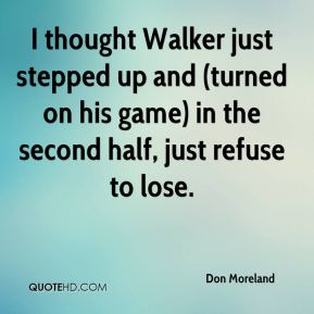 Don Moreland - I thought Walker just stepped up and (turned on his game) in the second half, just refuse to lose.