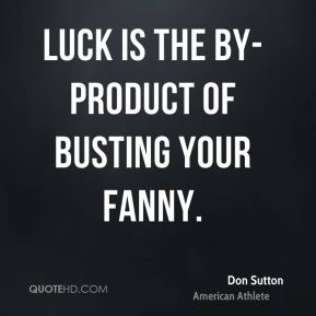 Don Sutton - Luck is the by-product of busting your fanny.