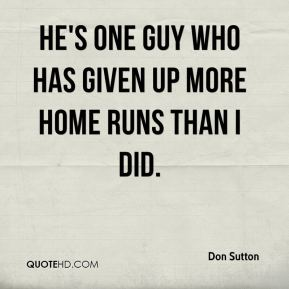 Don Sutton - He's one guy who has given up more home runs than I did.