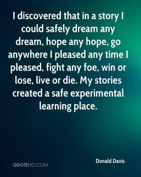 Donald Davis - I discovered that in a story I could safely dream any dream, hope any hope, go anywhere I pleased any time I pleased, fight any foe, win or lose, live or die. My stories created a safe experimental learning place.