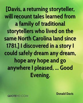 Donald Davis - [Davis, a returning storyteller, will recount tales learned from a family of traditional storytellers who lived on the same North Carolina land since 1781.] I discovered in a story I could safely dream any dream, hope any hope and go anywhere I pleased, ... Good Evening.