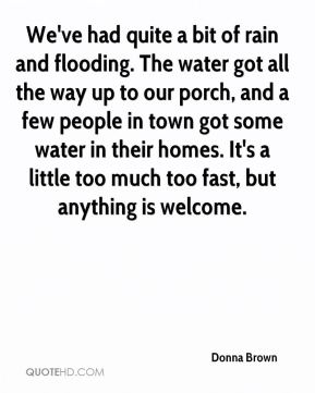 Donna Brown - We've had quite a bit of rain and flooding. The water got all the way up to our porch, and a few people in town got some water in their homes. It's a little too much too fast, but anything is welcome.
