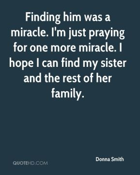 Donna Smith - Finding him was a miracle. I'm just praying for one more miracle. I hope I can find my sister and the rest of her family.