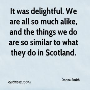 Donna Smith - It was delightful. We are all so much alike, and the things we do are so similar to what they do in Scotland.