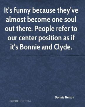 Donnie Nelson - It's funny because they've almost become one soul out there. People refer to our center position as if it's Bonnie and Clyde.