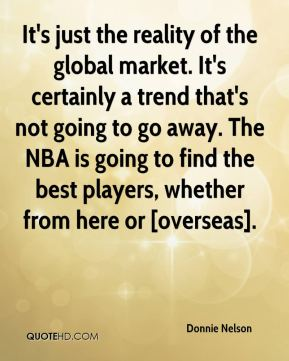 Donnie Nelson - It's just the reality of the global market. It's certainly a trend that's not going to go away. The NBA is going to find the best players, whether from here or [overseas].