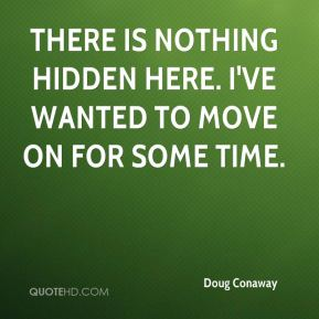Doug Conaway - There is nothing hidden here. I've wanted to move on for some time.
