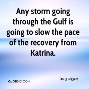 Doug Leggate - Any storm going through the Gulf is going to slow the pace of the recovery from Katrina.
