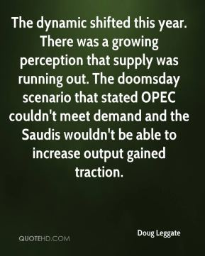 Doug Leggate - The dynamic shifted this year. There was a growing perception that supply was running out. The doomsday scenario that stated OPEC couldn't meet demand and the Saudis wouldn't be able to increase output gained traction.