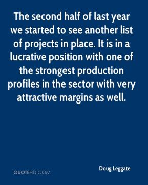 Doug Leggate - The second half of last year we started to see another list of projects in place. It is in a lucrative position with one of the strongest production profiles in the sector with very attractive margins as well.