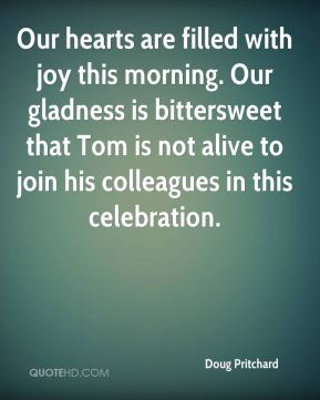 Doug Pritchard - Our hearts are filled with joy this morning. Our gladness is bittersweet that Tom is not alive to join his colleagues in this celebration.