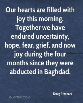 Doug Pritchard - Our hearts are filled with joy this morning. Together we have endured uncertainty, hope, fear, grief, and now joy during the four months since they were abducted in Baghdad.