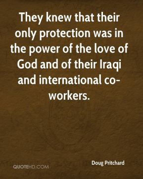 They knew that their only protection was in the power of the love of God and of their Iraqi and international co-workers.