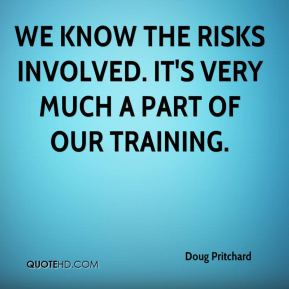 We know the risks involved. It's very much a part of our training.
