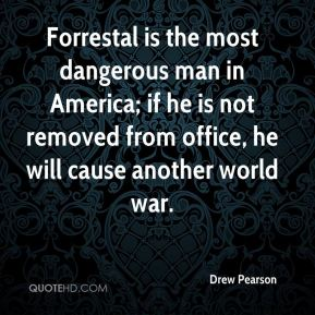 Drew Pearson - Forrestal is the most dangerous man in America; if he is not removed from office, he will cause another world war.