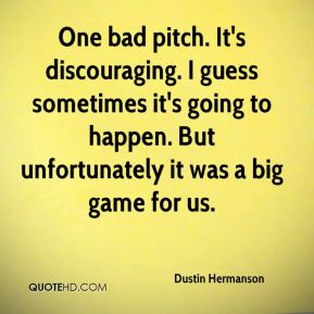 Dustin Hermanson - One bad pitch. It's discouraging. I guess sometimes it's going to happen. But unfortunately it was a big game for us.
