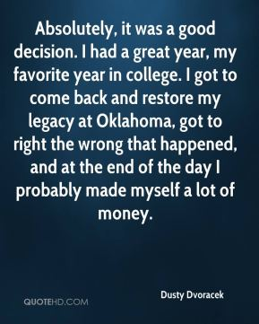 Absolutely, it was a good decision. I had a great year, my favorite year in college. I got to come back and restore my legacy at Oklahoma, got to right the wrong that happened, and at the end of the day I probably made myself a lot of money.