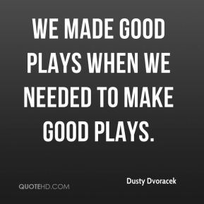 Dusty Dvoracek - We made good plays when we needed to make good plays.