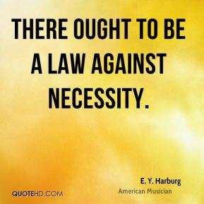 E. Y. Harburg - There ought to be a law against necessity.