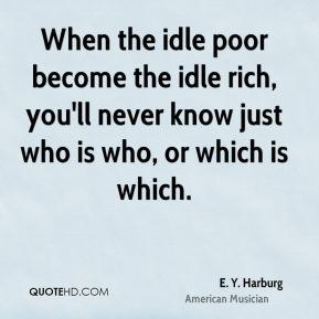 When the idle poor become the idle rich, you'll never know just who is who, or which is which.