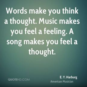Words make you think a thought. Music makes you feel a feeling. A song makes you feel a thought.