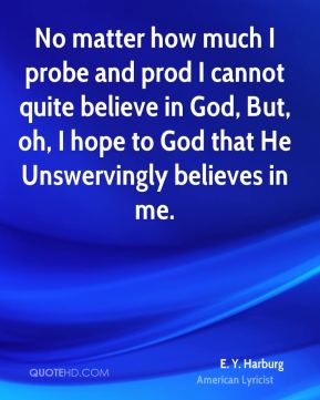 E. Y. Harburg - No matter how much I probe and prod I cannot quite believe in God, But, oh, I hope to God that He Unswervingly believes in me.