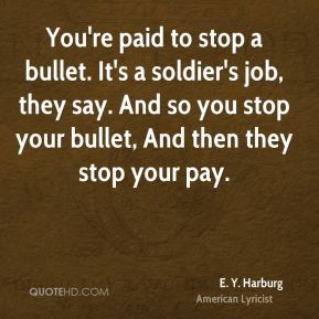 You're paid to stop a bullet. It's a soldier's job, they say. And so you stop your bullet, And then they stop your pay.