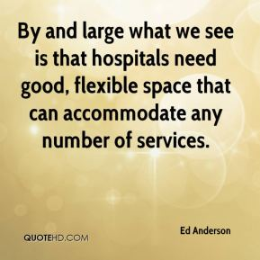 Ed Anderson - By and large what we see is that hospitals need good, flexible space that can accommodate any number of services.