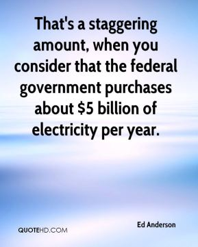 Ed Anderson - That's a staggering amount, when you consider that the federal government purchases about $5 billion of electricity per year.