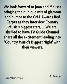 Ed Benson - We look forward to Joan and Melissa bringing their unique mix of glamour and humor to the CMA Awards Red Carpet as they interview Country Music's biggest stars, ... We are thrilled to have TV Guide Channel share all the excitement leading into 'Country Music's Biggest Night' with their viewers.