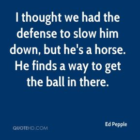 Ed Pepple - I thought we had the defense to slow him down, but he's a horse. He finds a way to get the ball in there.