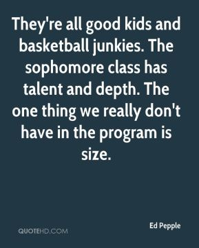 Ed Pepple - They're all good kids and basketball junkies. The sophomore class has talent and depth. The one thing we really don't have in the program is size.