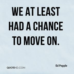 Ed Pepple - We at least had a chance to move on.