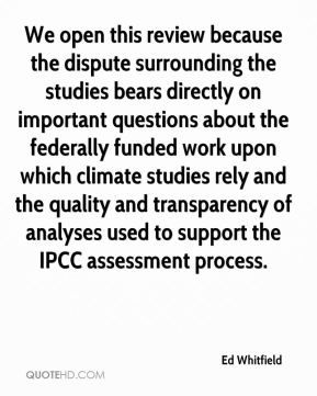 Ed Whitfield - We open this review because the dispute surrounding the studies bears directly on important questions about the federally funded work upon which climate studies rely and the quality and transparency of analyses used to support the IPCC assessment process.