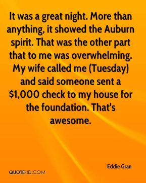Eddie Gran - It was a great night. More than anything, it showed the Auburn spirit. That was the other part that to me was overwhelming. My wife called me (Tuesday) and said someone sent a $1,000 check to my house for the foundation. That's awesome.