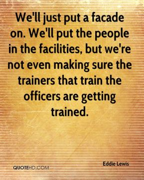 Eddie Lewis - We'll just put a facade on. We'll put the people in the facilities, but we're not even making sure the trainers that train the officers are getting trained.
