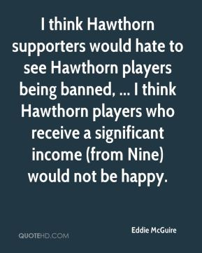 Eddie McGuire - I think Hawthorn supporters would hate to see Hawthorn players being banned, ... I think Hawthorn players who receive a significant income (from Nine) would not be happy.