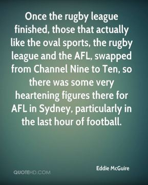 Eddie McGuire - Once the rugby league finished, those that actually like the oval sports, the rugby league and the AFL, swapped from Channel Nine to Ten, so there was some very heartening figures there for AFL in Sydney, particularly in the last hour of football.
