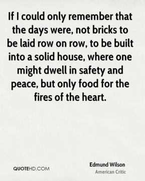 If I could only remember that the days were, not bricks to be laid row on row, to be built into a solid house, where one might dwell in safety and peace, but only food for the fires of the heart.
