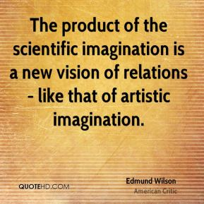 Edmund Wilson - The product of the scientific imagination is a new vision of relations - like that of artistic imagination.