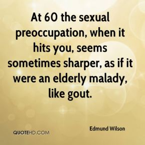At 60 the sexual preoccupation, when it hits you, seems sometimes sharper, as if it were an elderly malady, like gout.