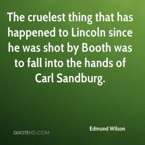 Edmund Wilson - The cruelest thing that has happened to Lincoln since he was shot by Booth was to fall into the hands of Carl Sandburg.