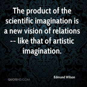 Edmund Wilson - The product of the scientific imagination is a new vision of relations -- like that of artistic imagination.