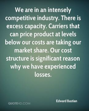 Edward Bastian - We are in an intensely competitive industry. There is excess capacity. Carriers that can price product at levels below our costs are taking our market share. Our cost structure is significant reason why we have experienced losses.