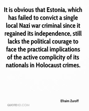 Efraim Zuroff - It is obvious that Estonia, which has failed to convict a single local Nazi war criminal since it regained its independence, still lacks the political courage to face the practical implications of the active complicity of its nationals in Holocaust crimes.