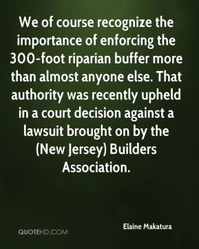 Elaine Makatura - We of course recognize the importance of enforcing the 300-foot riparian buffer more than almost anyone else. That authority was recently upheld in a court decision against a lawsuit brought on by the (New Jersey) Builders Association.
