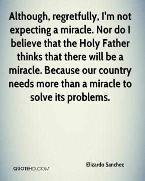 Elizardo Sanchez - Although, regretfully, I'm not expecting a miracle. Nor do I believe that the Holy Father thinks that there will be a miracle. Because our country needs more than a miracle to solve its problems.