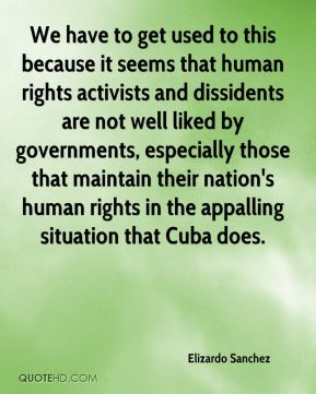 Elizardo Sanchez - We have to get used to this because it seems that human rights activists and dissidents are not well liked by governments, especially those that maintain their nation's human rights in the appalling situation that Cuba does.