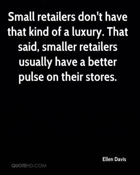 Ellen Davis - Small retailers don't have that kind of a luxury. That said, smaller retailers usually have a better pulse on their stores.