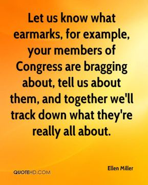 Ellen Miller - Let us know what earmarks, for example, your members of Congress are bragging about, tell us about them, and together we'll track down what they're really all about.
